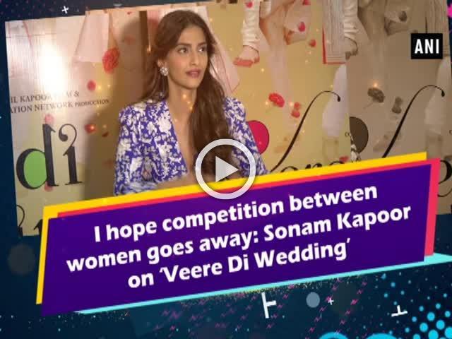I hope competition between women goes away: Sonam Kapoor on 'Veere Di Wedding'