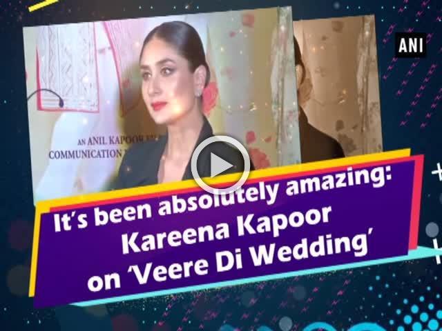 It's been absolutely amazing: Kareena Kapoor on Veere Di Wedding