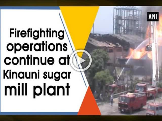 Firefighting operations continue at Kinauni sugar mill plant