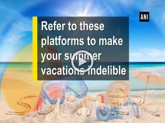 Refer to these platforms to make your summer vacations indelible