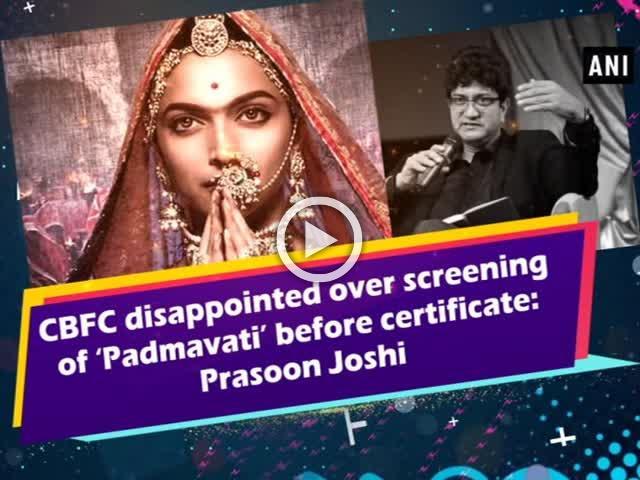 CBFC disappointed over screening of 'Padmavati' before certificate: Prasoon Joshi