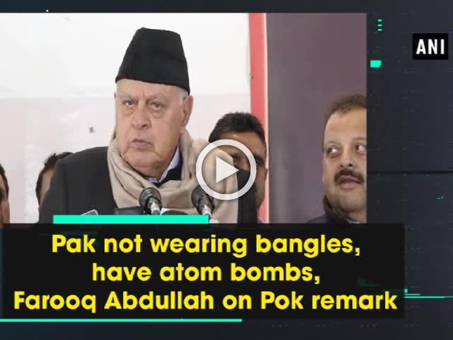 Pak not wearing bangles, have atom bombs, Farooq Abdullah on Pok remark
