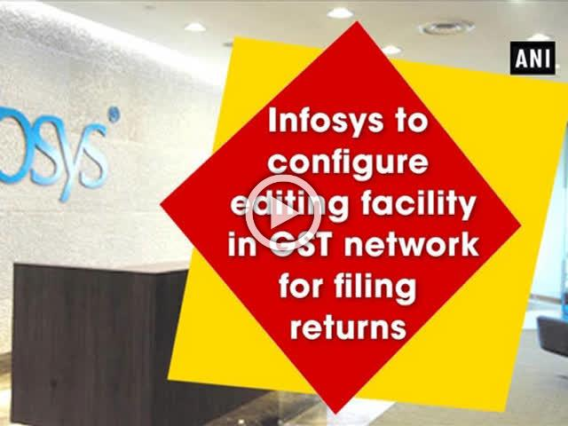 Infosys to configure editing facility in GST network for filing returns