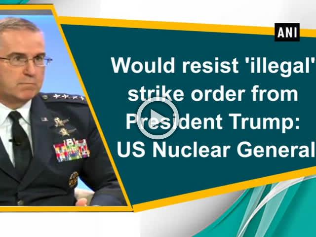 Would resist 'illegal' strike order from President Trump: US Nuclear General