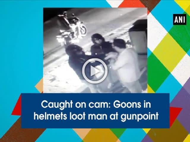 Caught on cam: Goons in helmets loot man at gunpoint