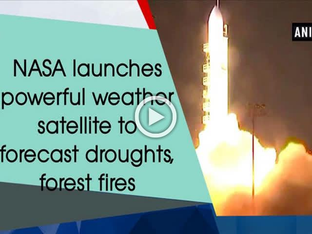 NASA launches powerful weather satellite to forecast droughts, forest fires