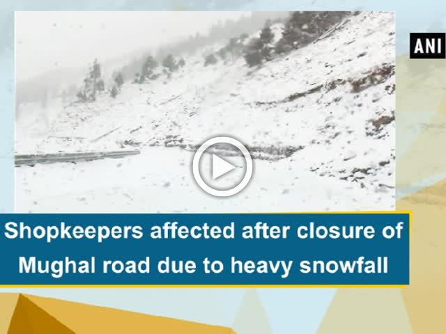 Shopkeepers affected after closure of Mughal road due to heavy snowfall
