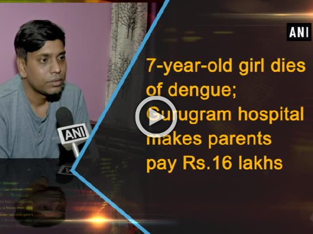 7-year-old girl dies of dengue; Gurugram hospital makes parents pay Rs. 16 lakhs
