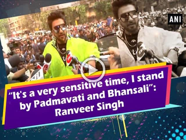 """It's a very sensitive time, I stand by Padmavati and Bhansali"": Ranveer Singh"