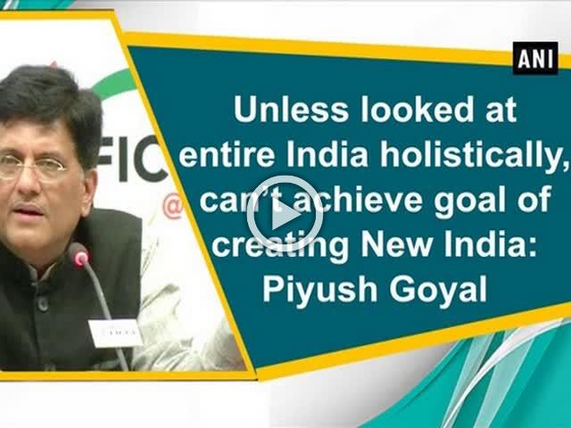 Unless looked at entire India holistically, can't achieve goal of creating New India: Piyush Goyal