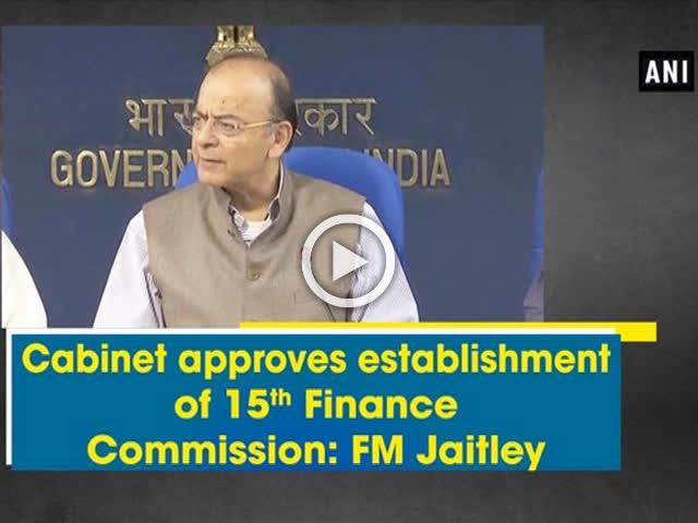 Cabinet approves establishment of 15th Finance Commission: FM Jaitley