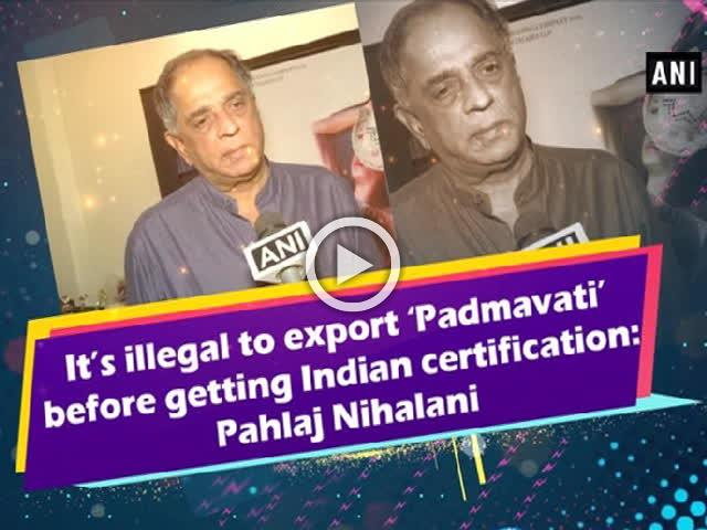 It's illegal to export 'Padmavati' before getting Indian certification: Pahlaj Nihalani