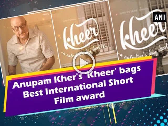 Anupam Kher's 'Kheer' bags Best International Short Film award
