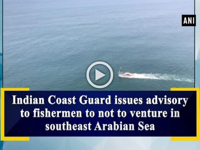 Indian Coast Guard issues advisory to fishermen to not to venture in southeast Arabian Sea