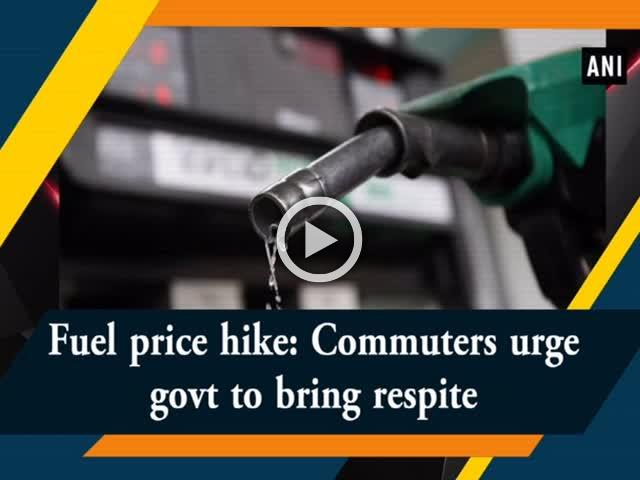 Fuel price hike: Commuters urge govt to bring respite