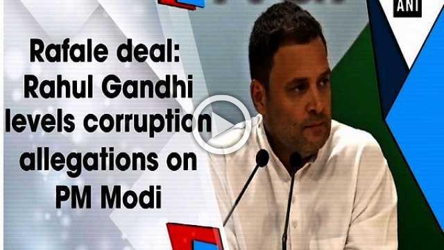 Rafale deal: Rahul Gandhi levels corruption allegations on PM Modi