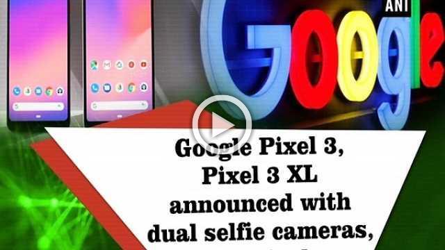 Google Pixel 3, Pixel 3 XL announced with dual selfie cameras, bigger displays