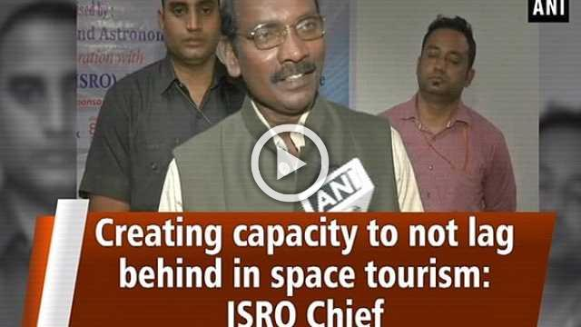 Creating capacity to not lag behind in space tourism: ISRO Chief