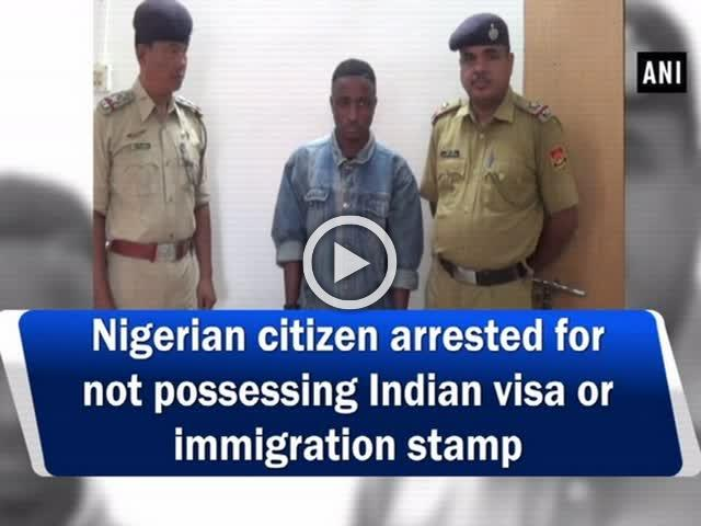 Nigerian citizen arrested for not possessing Indian visa or immigration stamp