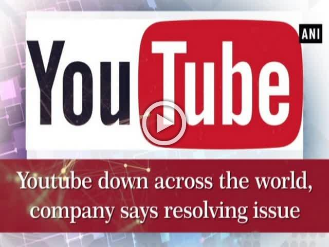 Youtube down around the world, company says resolving issue
