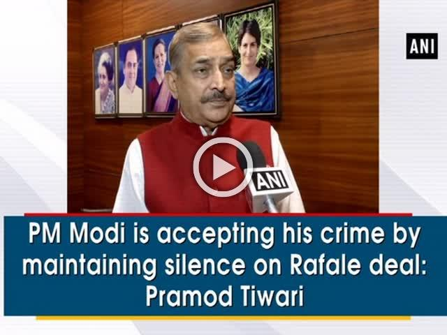 PM Modi is accepting his crime by maintaining silence on Rafale deal: Pramod Tiwari