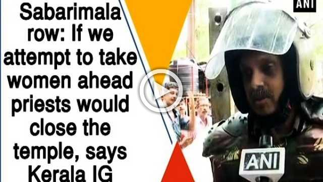 Sabarimala row: If we attempt to take women ahead priests would close the temple, says Kerala IG
