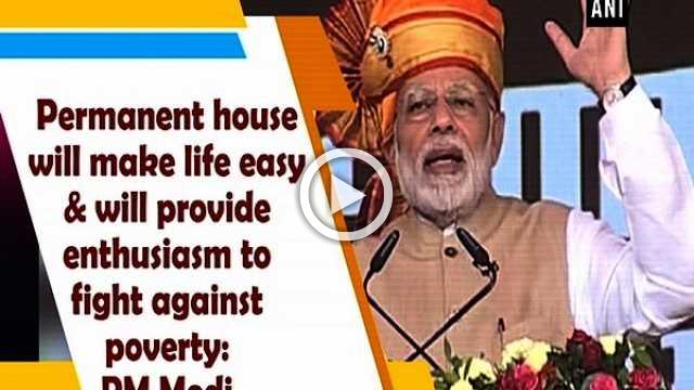 Permanent house will make life easy & will provide enthusiasm to fight against poverty: PM Modi