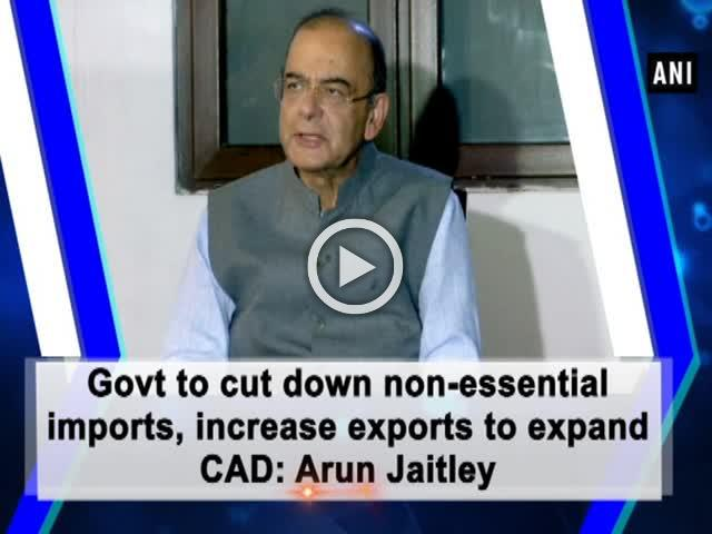 Govt to cut down non-essential imports, increase exports to expand CAD: Arun Jaitley