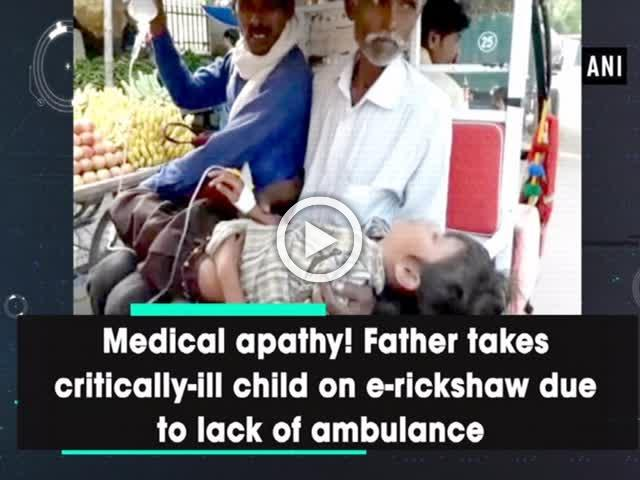Medical apathy! Father takes critically-ill child on e-rickshaw due to lack of ambulance