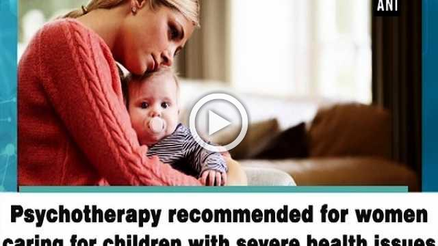 Psychotherapy recommended for women caring for children with severe health issues