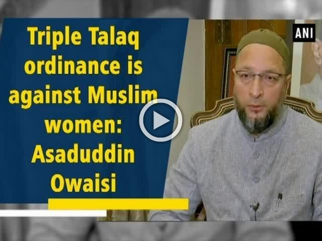Triple Talaq ordinance is against Muslim women: Asaduddin Owaisi