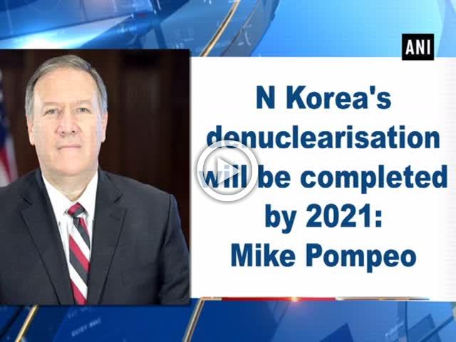 N Korea's denuclearisation will be completed by 2021: Mike Pompeo
