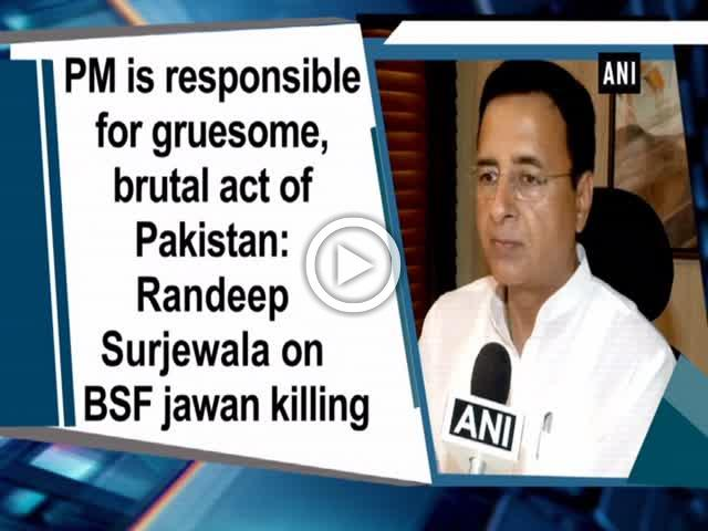 PM is responsible for gruesome, brutal act of Pakistan: Randeep Surjewala on BSF jawan killing