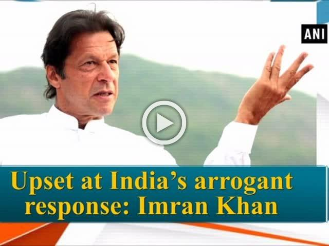 Upset at India's arrogant response: Imran Khan