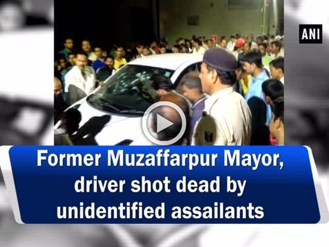 Former Muzaffarpur Mayor, driver shot dead by unidentified assailants