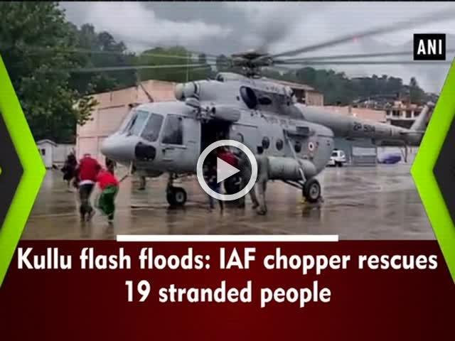 Kullu flash floods: IAF chopper rescues 19 stranded people