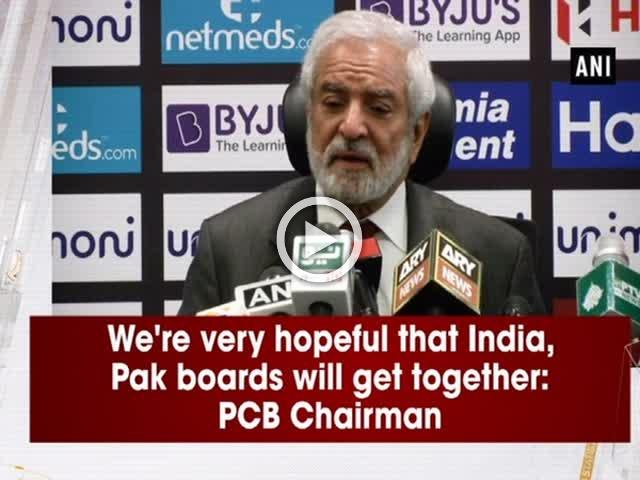 We're very hopeful that India, Pak boards will get together: PCB Chairman