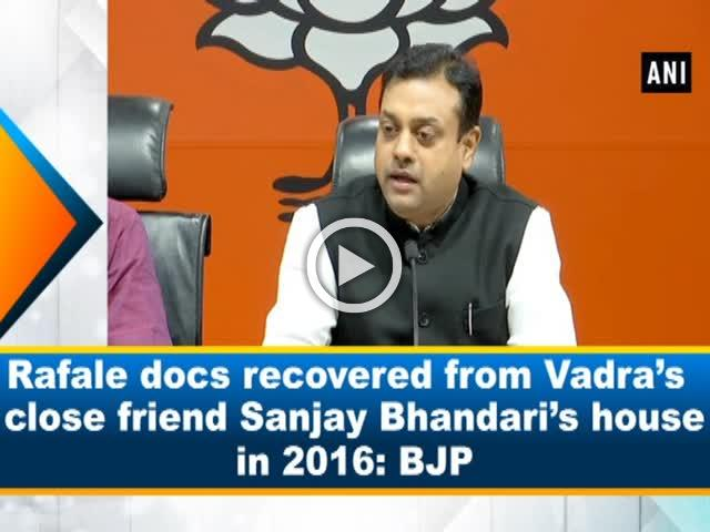 Rafale docs recovered from Vadra's close friend, Sanjay Bhandari's house in 2016: BJP