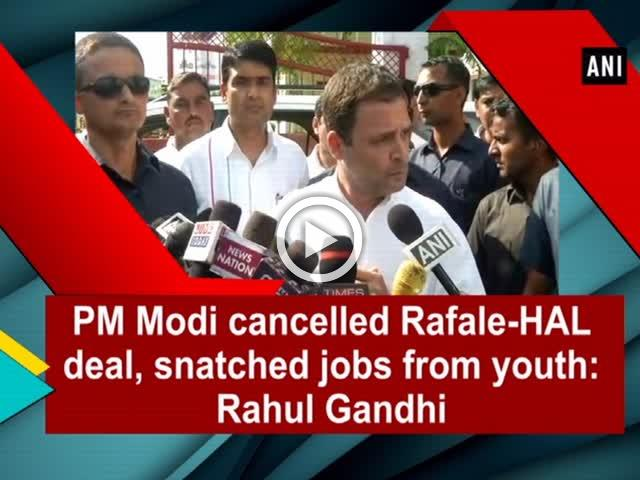 PM Modi cancelled Rafale-HAL deal, snatched jobs from youth: Rahul Gandhi