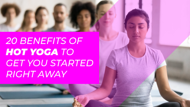 20 Benefits of Hot Yoga To Get You Started Right Away