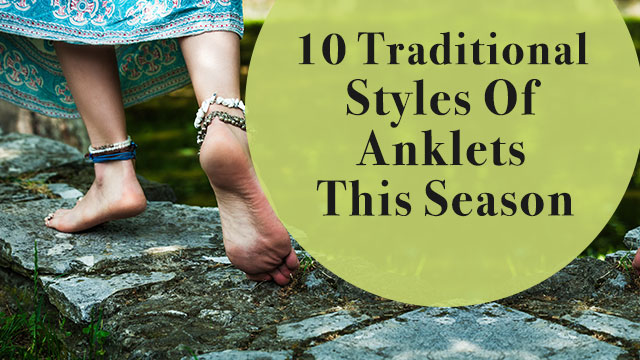 10 Traditional Styles Of Anklets To Flaunt This Season