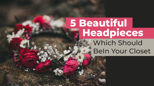 5 Beautiful Headpieces Which Should Be In Your Closet