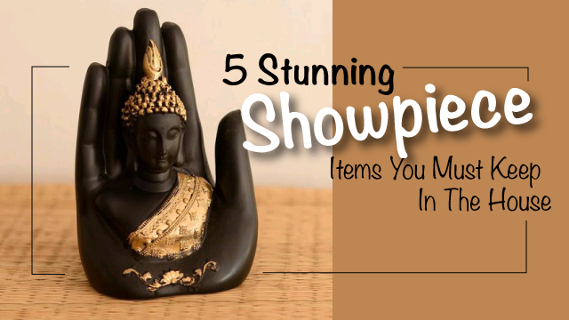 5 Stunning Showpiece Items You Must Keep In The House