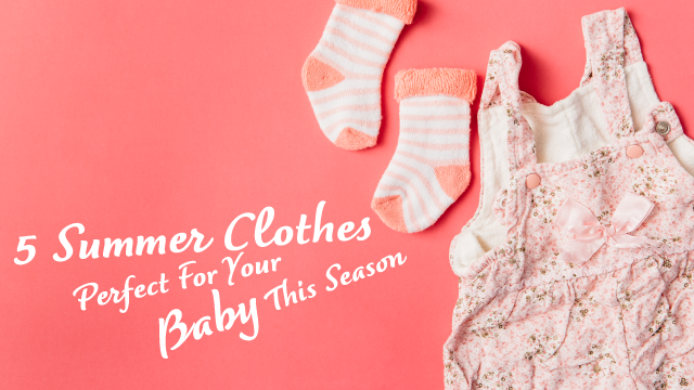 5 Summer Clothes Perfect For Your Baby This Season