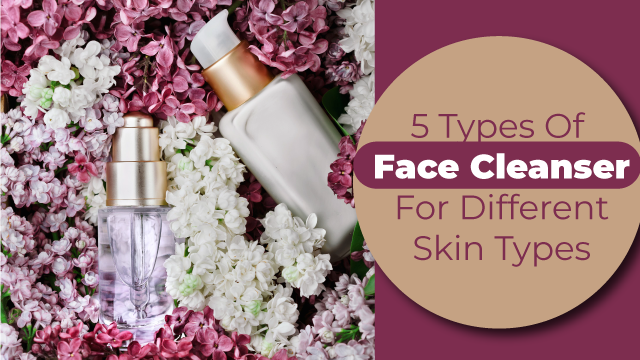 5 Types Of Face Cleansers For Different Skin Types