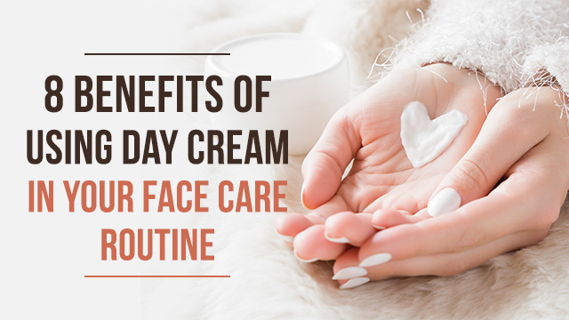 8 Benefits of Using Day Cream in Your Face Care Routine