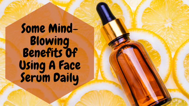 Some Mind-Blowing Benefits Of Using A Face Serum Daily