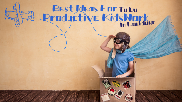 Best Ideas For Kids To Do Productive Work In Lockdown