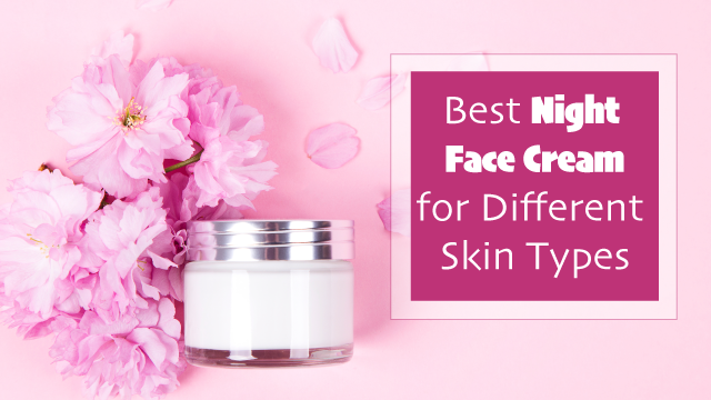 Best Night Face Cream for Different Skin Types
