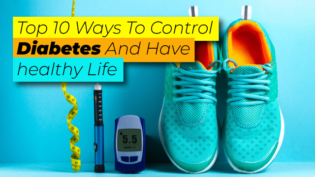 Top 10 Ways To  Control Diabetes And Have healthy Life